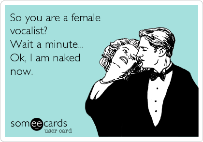 So you are a female vocalist? Wait a minute... Ok, I am naked now.