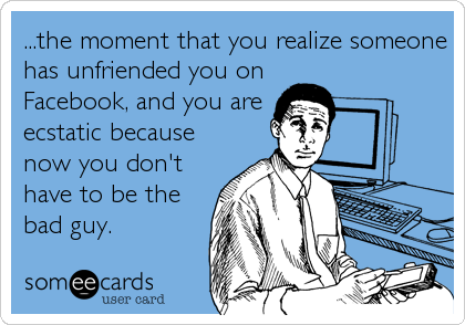 ...the moment that you realize someone has unfriended you on Facebook, and you are ecstatic because now you don't have to be the bad guy.