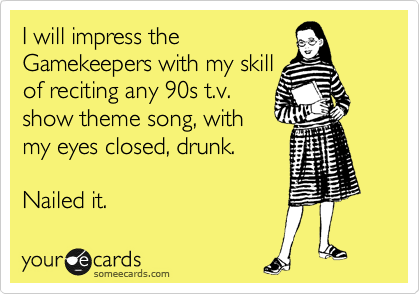 I will impress the Gamekeepers with my skill                of reciting any 90s t.v.    show theme song, with  my eyes closed, drunk.  Nailed it.