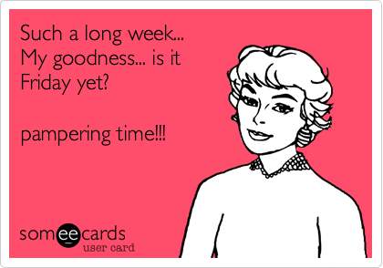 Such a long week... My goodness... is it  Friday yet%3F As girl needs Pamper times!!!