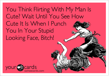 You Think Flirting With My Man Is Cute? Wait Until You See How Cute It Is When I Punch You In Your Stupid Looking Face, Bitch!