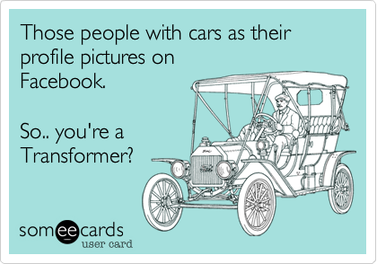 Those people with cars as their profile pictures on  Facebook.  So.. you're a Transformer%3F