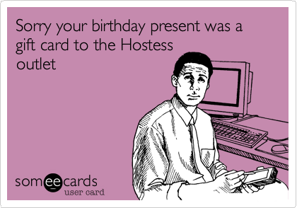 Sorry your birthday present was a gift card to the Hostess outlet