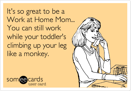 It's so great to be a  Work at Home Mom... You can still work while your toddler's climbing up your leg like a monkey.