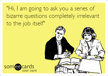 """""""Hi, I am going to ask you a series of bizarre questions completely irrelevant to the job itself"""""""