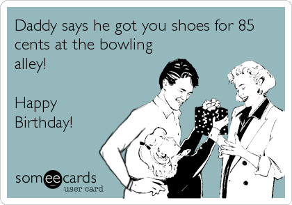Daddy says he got you shoes for 85 cents at the bowling alley!   Happy Birthday!