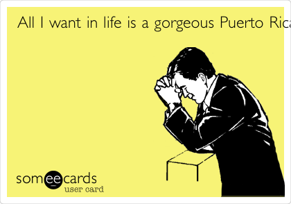 All I want in life is a gorgeous Puerto Rican wife