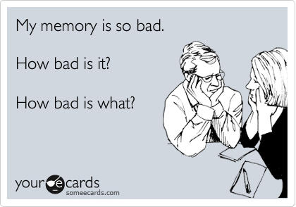 My memory is so bad.