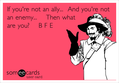 If you're not an ally...  And you're not an enemy...    Then what are you?    B F E