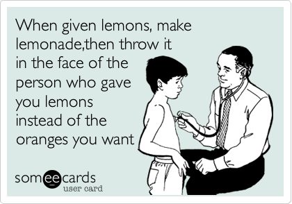 When given lemons, make lemonade,then throw it
