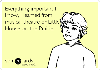 Everything important I know, I learned from musical theatre or Little House on the Prairie.