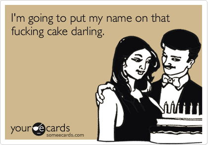 I'm going to put my name on that fucking cake darling.