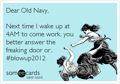 Dear Old Navy,Next time I wake up at4AM to come work, youbetter answer thefreaking door or..#blowup2012