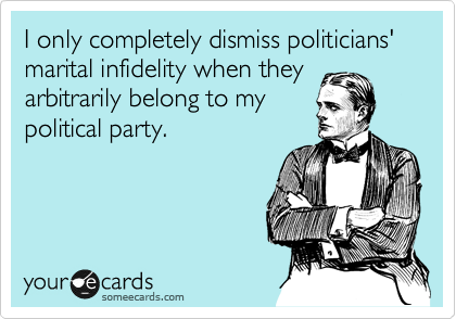 I only completely dismiss politicians' marital infidelity when they arbitrarily belong to my