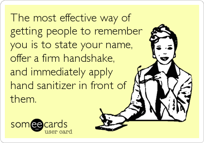 The most effective way of getting people to remember you is to state your name, offer a firm handshake, and immediately apply hand sanitizer in front of them.