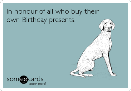 In honour of all who buy their own Birthday presents.