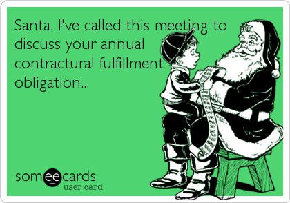 Santa, I've called this meeting to discuss your annual contractural fulfillment obligation...