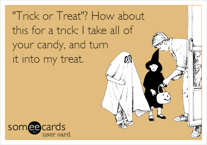 """Trick or Treat""? How about this for a trick: I take all of your candy, and turn it into my treat."