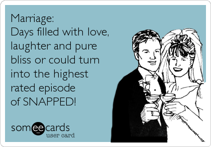Marriage:  Days filled with love, laughter and pure bliss or could turn into the highest rated episode of SNAPPED!