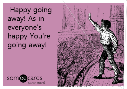Happy going away! As in everyone's happy You're going away!