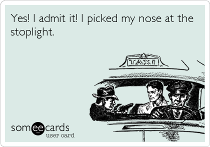 Yes! I admit it! I picked my nose at the stoplight.