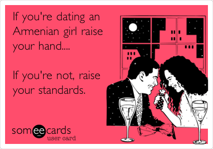 If you're dating an Armenian girl raise your hand....  If you're not, raise your standards.
