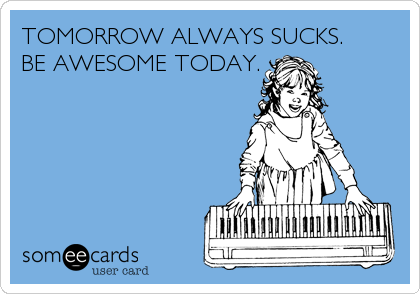 TOMORROW ALWAYS SUCKS. BE AWESOME TODAY.