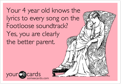 Your 4 year old knows the lyrics to every song on the soundtrack to Footloose? Yes, you are clearly the better parent.