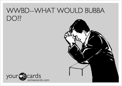 WWBD--WHAT WOULD BUBBA DO??