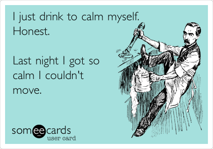 I just drink to calm myself. Honest.   Last night I got so  calm I couldn't move.