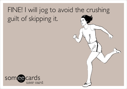 FINE! I will jog to avoid the crushing guilt of skipping it.