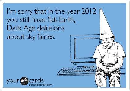 I'm sorry that in the year 2012 you still have flat-Earth,  Dark Age delusions about sky fairies.