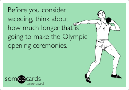 Before you consider seceding, think about how much longer that is going to make the Olympic opening ceremonies.