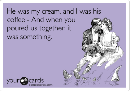 He was my cream, and I was his coffee - And when you poured us together, it was something.