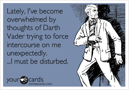 Lately, I've become overwhelmed by thoughts of Darth Vader trying to force intercourse on me unexpectedly.  ...I must be disturbed.