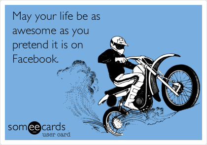 May your life be as awesome as you pretend it is on Facebook.