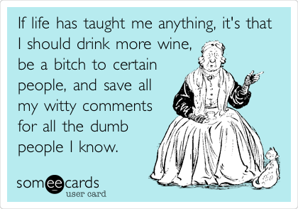 If life has taught me anything, it's that I should drink more wine, be a bitch to certain people, and save all my witty comments for all the dumb people I know.