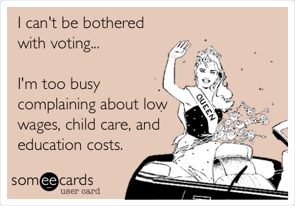 I can't be bothered with voting...  I'm too busy complaining about low wages, child care, and education costs.