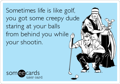 Sometimes life is like golf, you got some creepy dude staring at your balls from behind you while your shootin.