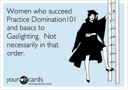 Women who succeed  Practice Domination101 and basics to Gaslighting.  Not necessarily in that order.