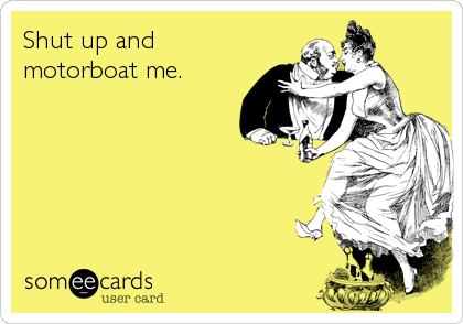 Shut up and motorboat me.