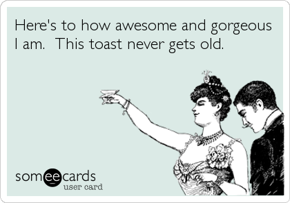 Here's to how awesome and gorgeous I am.  This toast never gets old.