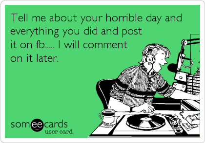 Tell me about your horrible day and everything you did and post it on fb..... I will comment on it later.