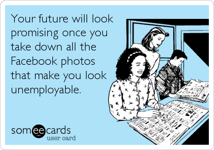 Your future will look promising once you take down all the Facebook photos that make you look unemployable.