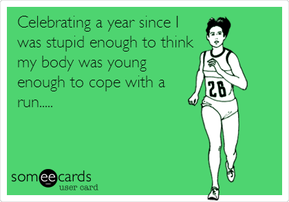 Celebrating a year since I was stupid enough to think my body was young enough to cope with a run.....