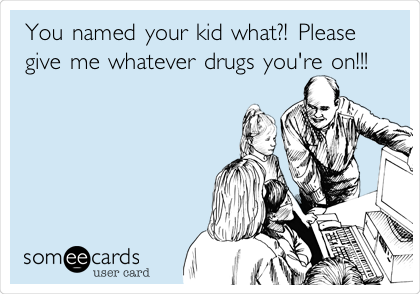 You named your kid what?! Please give me whatever drugs you're on!!!
