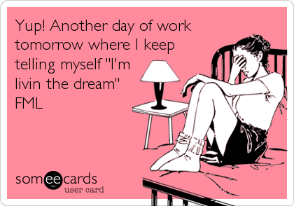 "Yup! Another day of work tomorrow where I keep telling myself ""I'm livin the dream"" FML"