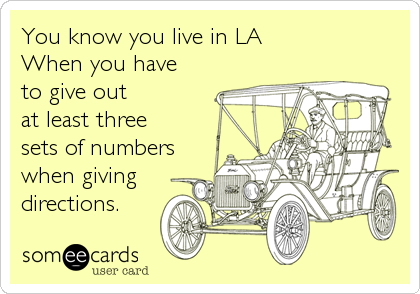 You know you live in LA When you have to give out at least three sets of numbers when giving directions.