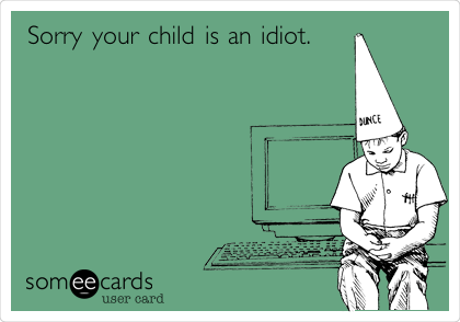 Sorry your child is an idiot.