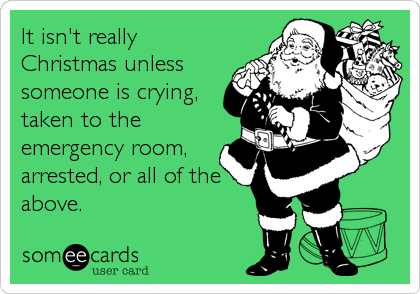 It isn't really Christmas unless someone is crying, taken to the emergency room, arrested, or all of the above.